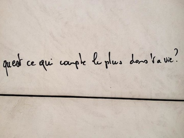 What matters most in your life? Found on a Paris wall.