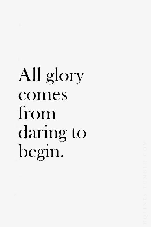 All glory comes from daring to begin
